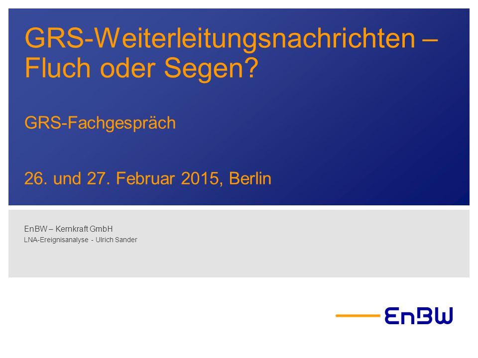 GRS-Weiterleitungsnachrichten – Fluch oder Segen? GRS-Fachgespräch 26. und 27. Februar 2015, Berlin EnBW – Kernkraft GmbH LNA-Ereignisanalyse - Ulrich