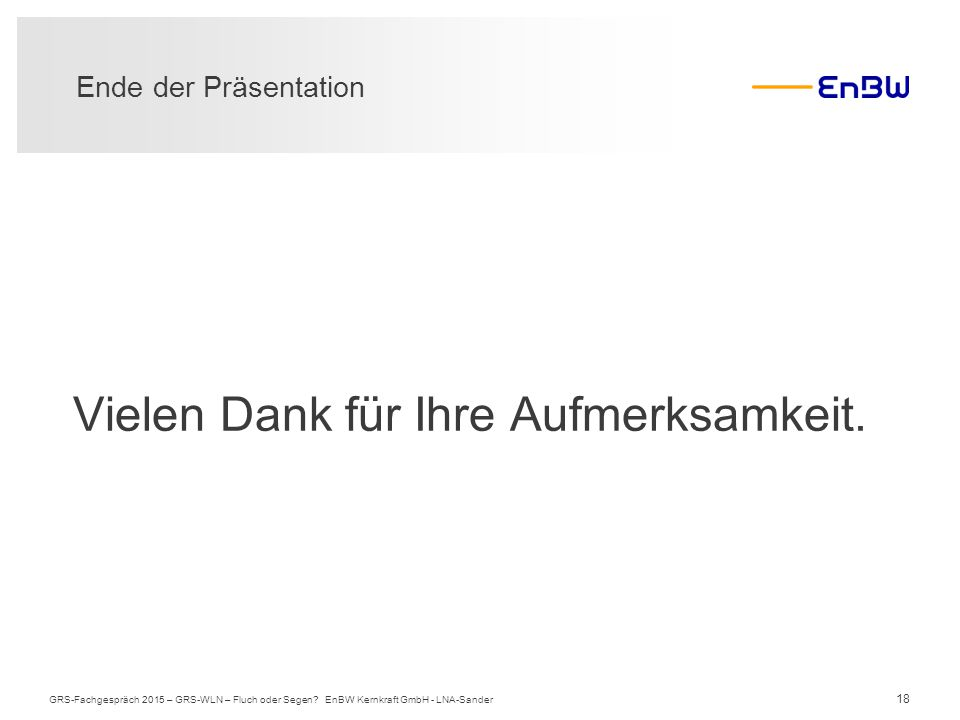 18 Ende der Präsentation GRS-Fachgespräch 2015 – GRS-WLN – Fluch oder Segen? EnBW Kernkraft GmbH - LNA-Sander Vielen Dank für Ihre Aufmerksamkeit.