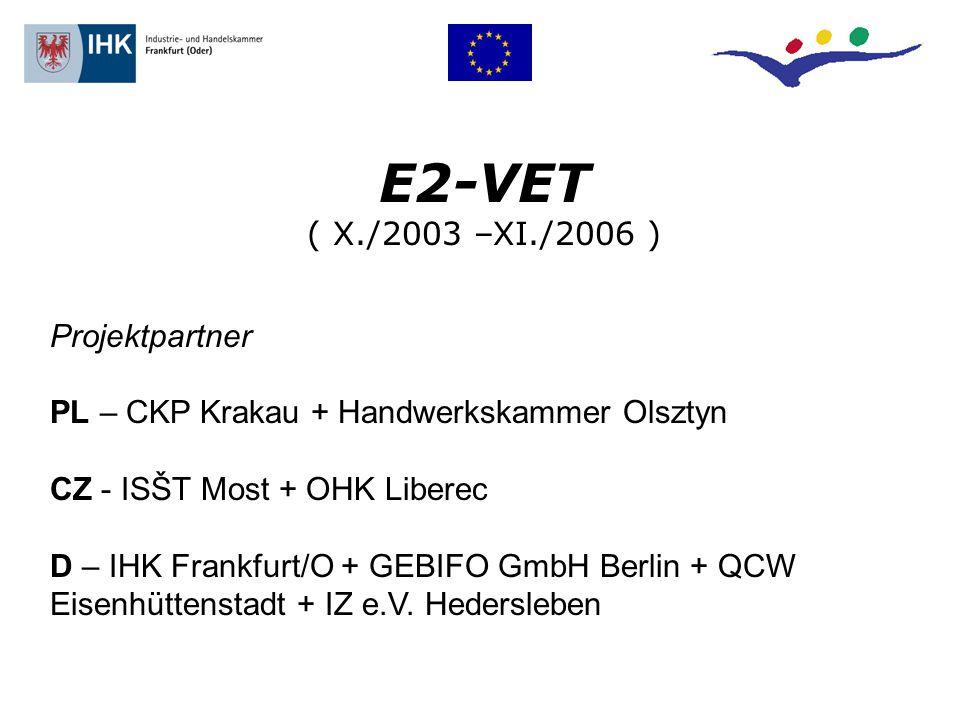 E2-VET ( X./2003 –XI./2006 ) Projektpartner PL – CKP Krakau + Handwerkskammer Olsztyn CZ - ISŠT Most + OHK Liberec D – IHK Frankfurt/O + GEBIFO GmbH Berlin + QCW Eisenhüttenstadt + IZ e.V.