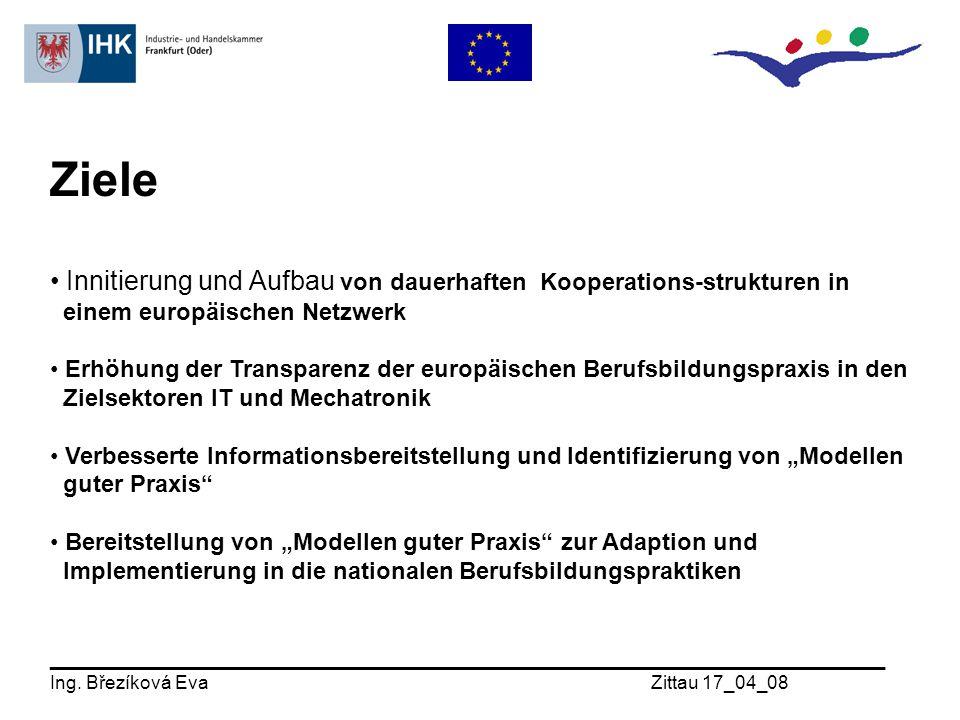"""Ziele Innitierung und Aufbau von dauerhaften Kooperations-strukturen in einem europäischen Netzwerk Erhöhung der Transparenz der europäischen Berufsbildungspraxis in den Zielsektoren IT und Mechatronik Verbesserte Informationsbereitstellung und Identifizierung von """"Modellen guter Praxis Bereitstellung von """"Modellen guter Praxis zur Adaption und Implementierung in die nationalen Berufsbildungspraktiken _______________________________________________________________ Ing."""