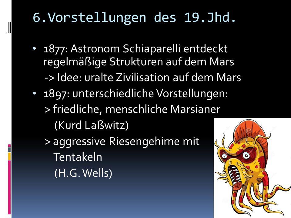 6.Vorstellungen des 19.Jhd. 1877: Astronom Schiaparelli entdeckt regelmäßige Strukturen auf dem Mars -> Idee: uralte Zivilisation auf dem Mars 1897: u