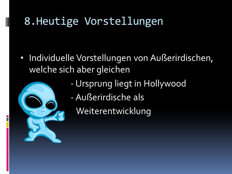8.Heutige Vorstellungen Individuelle Vorstellungen von Außerirdischen, welche sich aber gleichen - Ursprung liegt in Hollywood - Außerirdische als Wei