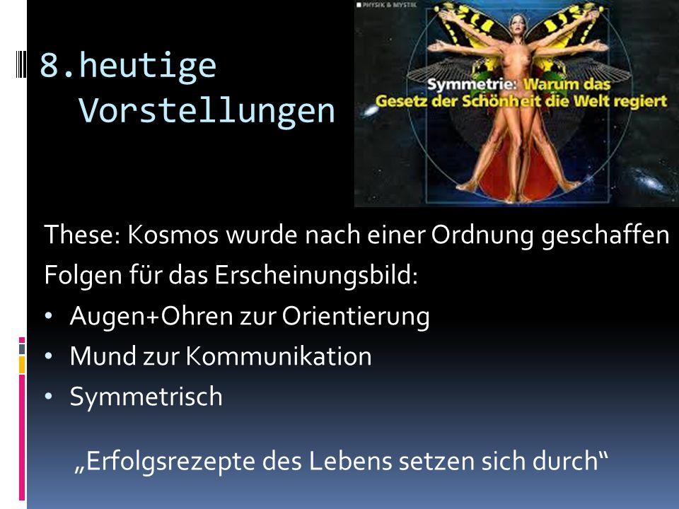8.heutige Vorstellungen These: Kosmos wurde nach einer Ordnung geschaffen Folgen für das Erscheinungsbild: Augen+Ohren zur Orientierung Mund zur Kommu