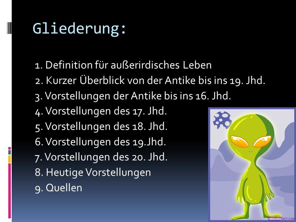 Gliederung: 1. Definition für außerirdisches Leben 2. Kurzer Überblick von der Antike bis ins 19. Jhd. 3. Vorstellungen der Antike bis ins 16. Jhd. 4.