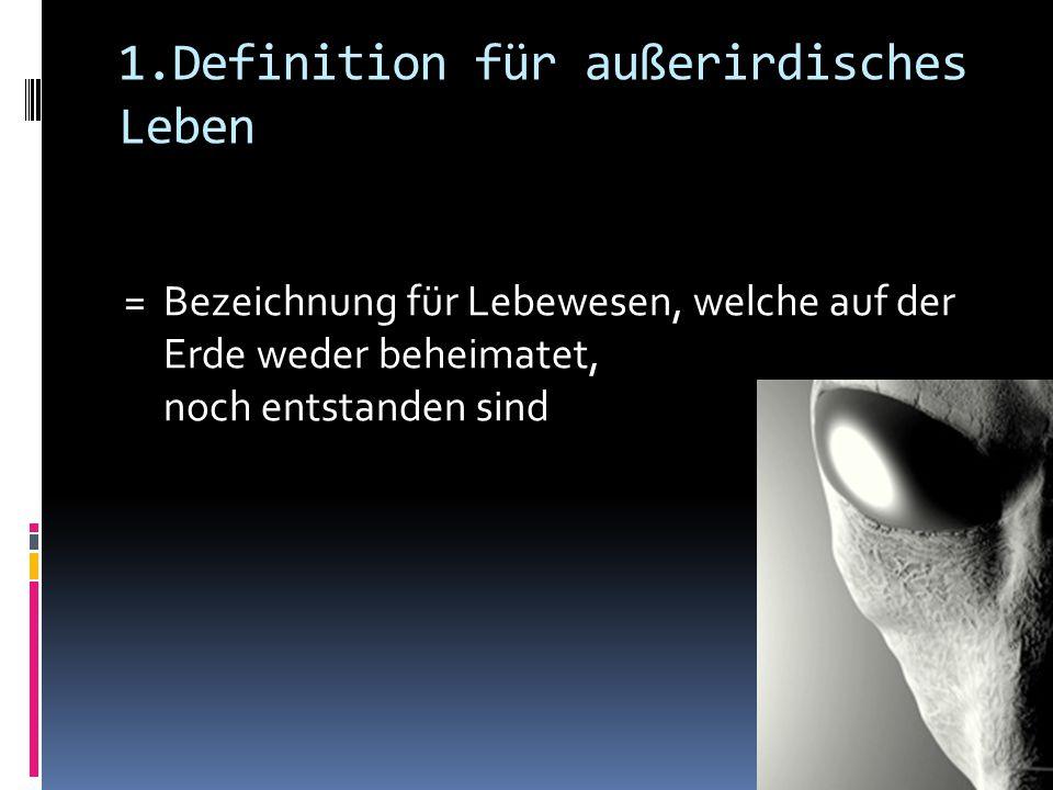 1.Definition für außerirdisches Leben = Bezeichnung für Lebewesen, welche auf der Erde weder beheimatet, noch entstanden sind