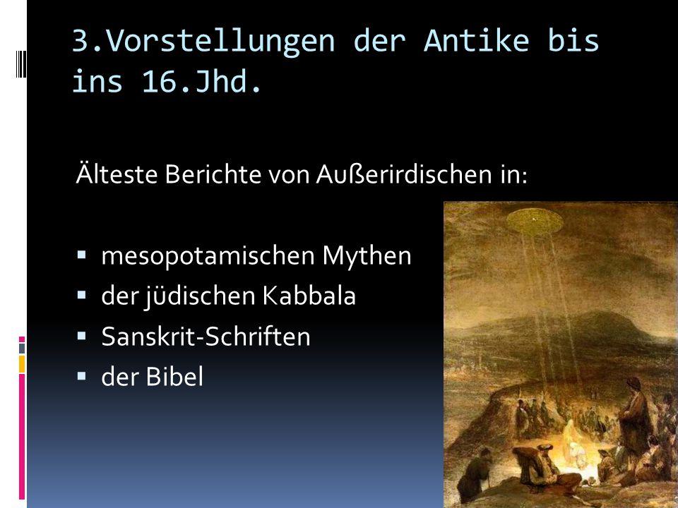 3.Vorstellungen der Antike bis ins 16.Jhd. Älteste Berichte von Außerirdischen in:  mesopotamischen Mythen  der jüdischen Kabbala  Sanskrit-Schrift