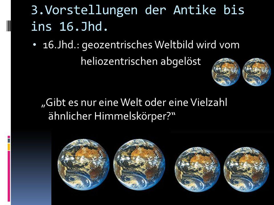"""3.Vorstellungen der Antike bis ins 16.Jhd. 16.Jhd.: geozentrisches Weltbild wird vom heliozentrischen abgelöst """"Gibt es nur eine Welt oder eine Vielza"""