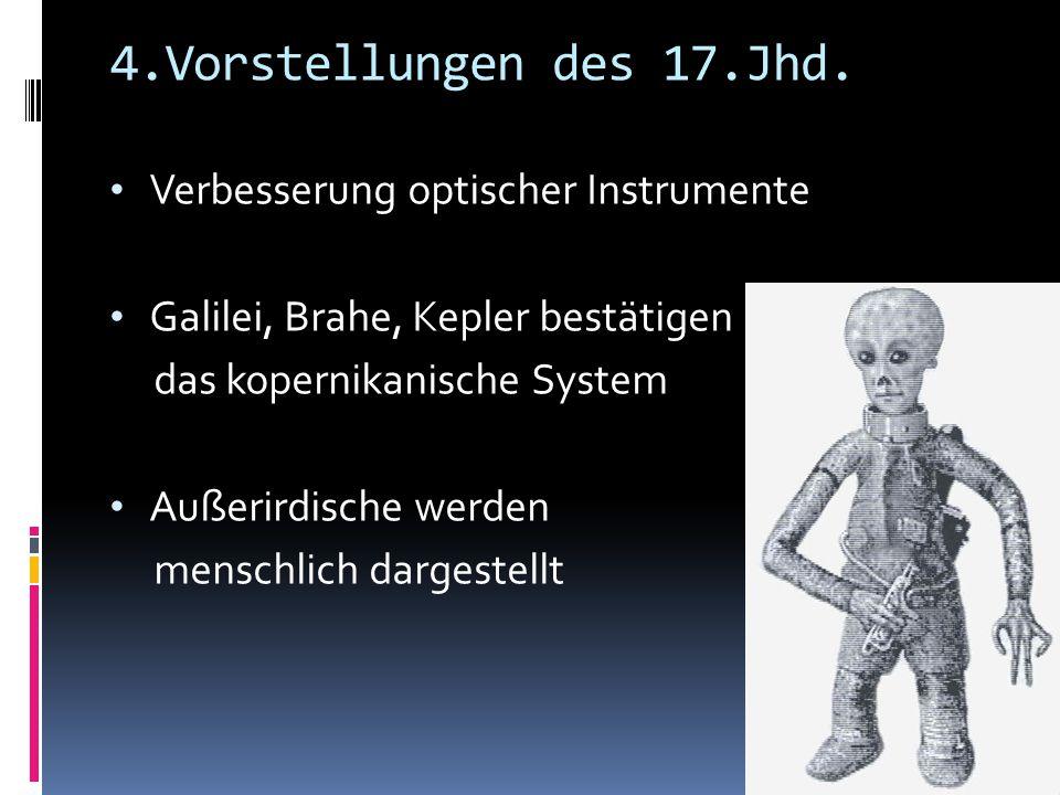 4.Vorstellungen des 17.Jhd. Verbesserung optischer Instrumente Galilei, Brahe, Kepler bestätigen das kopernikanische System Außerirdische werden mensc