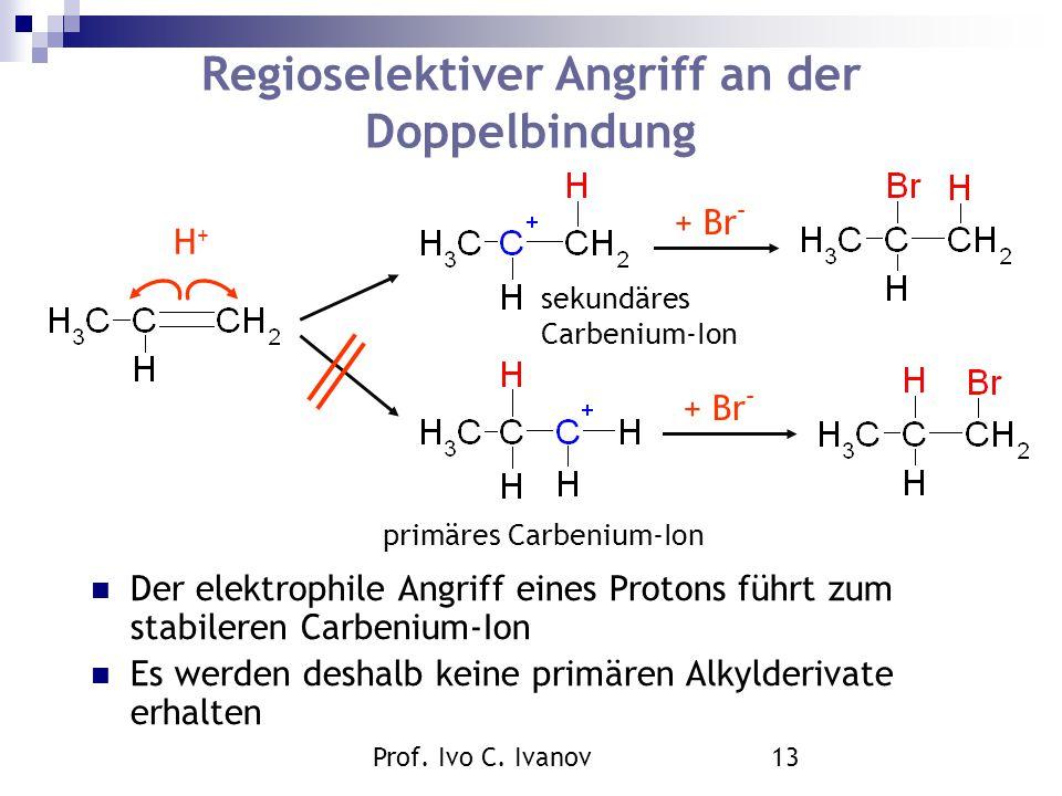 Prof. Ivo C. Ivanov13 Regioselektiver Angriff an der Doppelbindung Der elektrophile Angriff eines Protons führt zum stabileren Carbenium-Ion Es werden