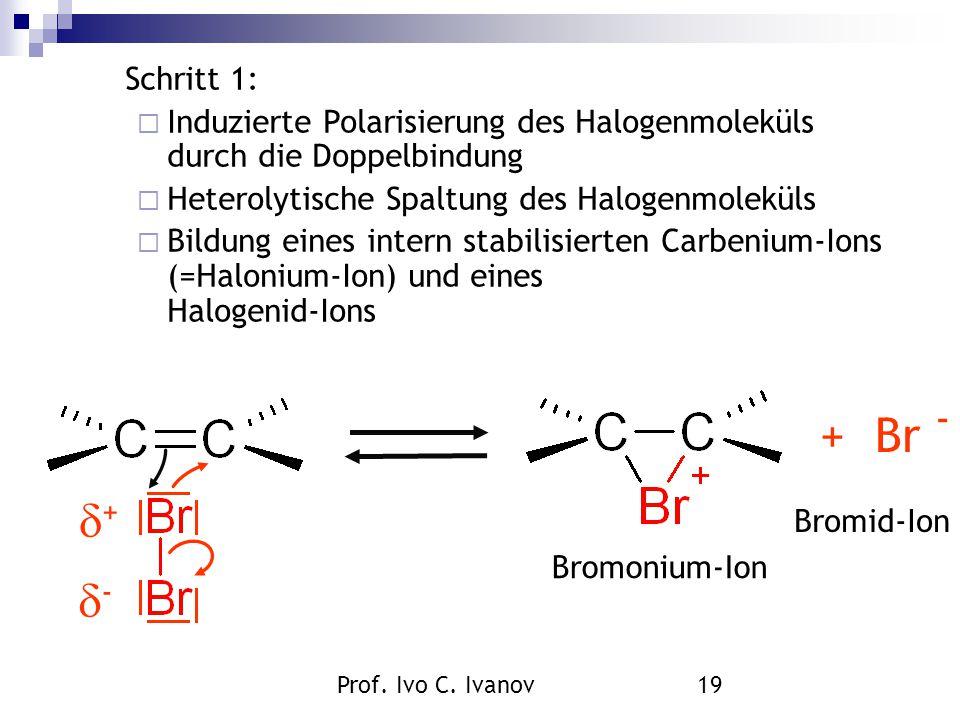 Prof. Ivo C. Ivanov19 Bromid-Ion + Br - ++ -- Bromonium-Ion Schritt 1:  Induzierte Polarisierung des Halogenmoleküls durch die Doppelbindung  He