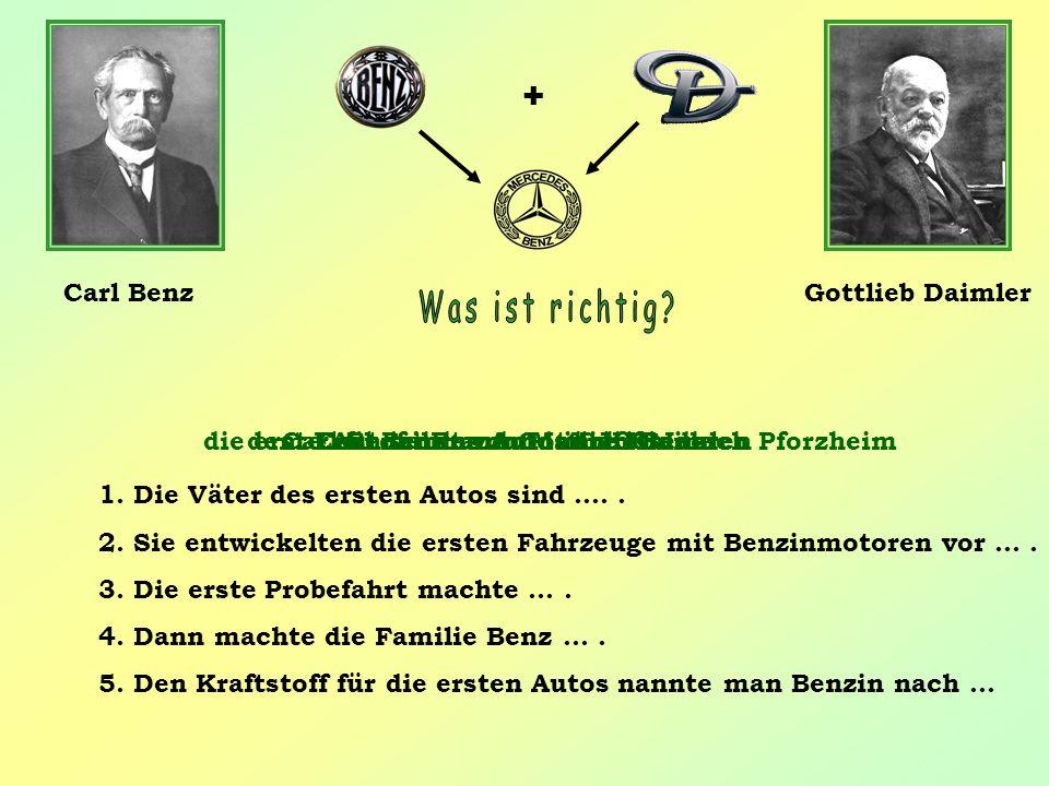 1. Die Väter des ersten Autos sind ….. 2. Sie entwickelten die ersten Fahrzeuge mit Benzinmotoren vor …. 3. Die erste Probefahrt machte …. 4. Dann mac