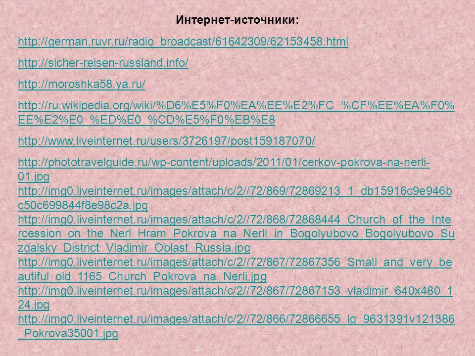 Интернет-источники: http://german.ruvr.ru/radio_broadcast/61642309/62153458.html http://sicher-reisen-russland.info/ http://moroshka58.ya.ru/ http://ru.wikipedia.org/wiki/%D6%E5%F0%EA%EE%E2%FC_%CF%EE%EA%F0% EE%E2%E0_%ED%E0_%CD%E5%F0%EB%E8 http://www.liveinternet.ru/users/3726197/post159187070/ http://phototravelguide.ru/wp-content/uploads/2011/01/cerkov-pokrova-na-nerli- 01.jpg http://img0.liveinternet.ru/images/attach/c/2//72/869/72869213_1_db15916c9e946b c50c699844f8e98c2a.jpg http://img0.liveinternet.ru/images/attach/c/2//72/868/72868444_Church_of_the_Inte rcession_on_the_Nerl_Hram_Pokrova_na_Nerli_in_Bogolyubovo_Bogolyubovo_Su zdalsky_District_Vladimir_Oblast_Russia.jpg http://img0.liveinternet.ru/images/attach/c/2//72/867/72867356_Small_and_very_be autiful_old_1165_Church_Pokrova_na_Nerli.jpg http://img0.liveinternet.ru/images/attach/c/2//72/867/72867153_vladimir_640x480_1 24.jpg http://img0.liveinternet.ru/images/attach/c/2//72/866/72866655_lg_9631391v121386 _Pokrova35001.jpg