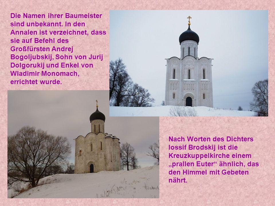 Die Namen ihrer Baumeister sind unbekannt. In den Annalen ist verzeichnet, dass sie auf Befehl des Großfürsten Andrej Bogoljubskij, Sohn von Jurij Dol