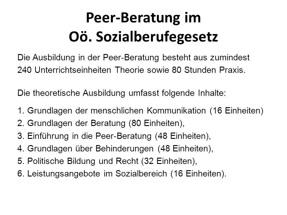 Peer-Beratung im Oö. Sozialberufegesetz Die Ausbildung in der Peer-Beratung besteht aus zumindest 240 Unterrichtseinheiten Theorie sowie 80 Stunden Pr