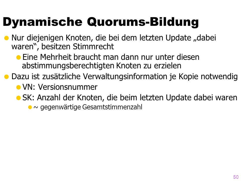 49 Dynamische Quorums-Bildung  Problem des statischen Quorums:  durch Netzpartitionierung oder mehrfachem Knotenausfall ist u.U. kein Quorum mehr er