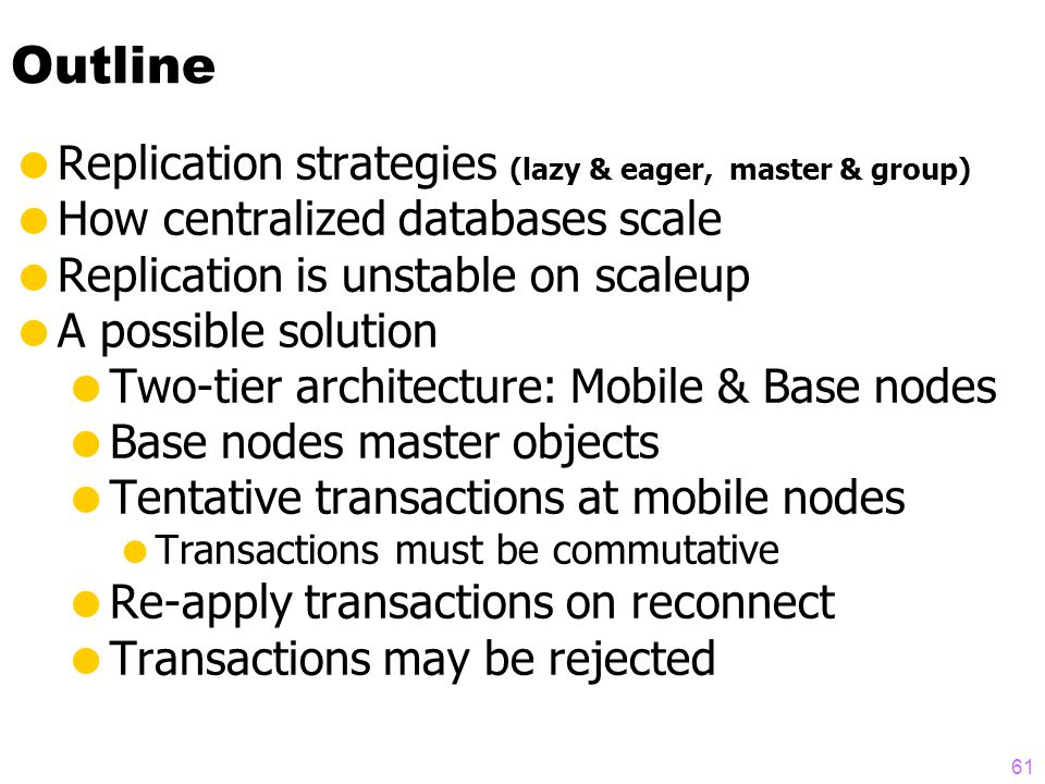 60 Eager Transactions are FAT  If N nodes, eager transaction is N x bigger  Takes N x longer  10 x nodes, 1,000 x deadlocks  N nodes, N**3 more deadlocks  (derivation in Gray´s paper)  Master slightly better than group  Good news:  Eager transactions only deadlock  No need for reconciliation