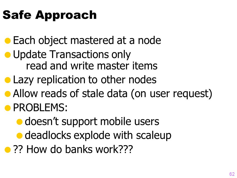 61 Outline  Replication strategies (lazy & eager, master & group)  How centralized databases scale  Replication is unstable on scaleup  A possible solution  Two-tier architecture: Mobile & Base nodes  Base nodes master objects  Tentative transactions at mobile nodes  Transactions must be commutative  Re-apply transactions on reconnect  Transactions may be rejected