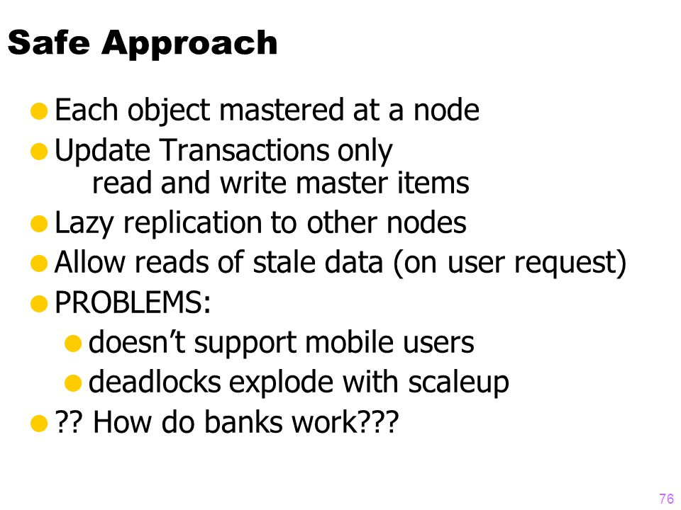 75 Outline  Replication strategies (lazy & eager, master & group)  How centralized databases scale  Replication is unstable on scaleup  A possible solution  Two-tier architecture: Mobile & Base nodes  Base nodes master objects  Tentative transactions at mobile nodes  Transactions must be commutative  Re-apply transactions on reconnect  Transactions may be rejected