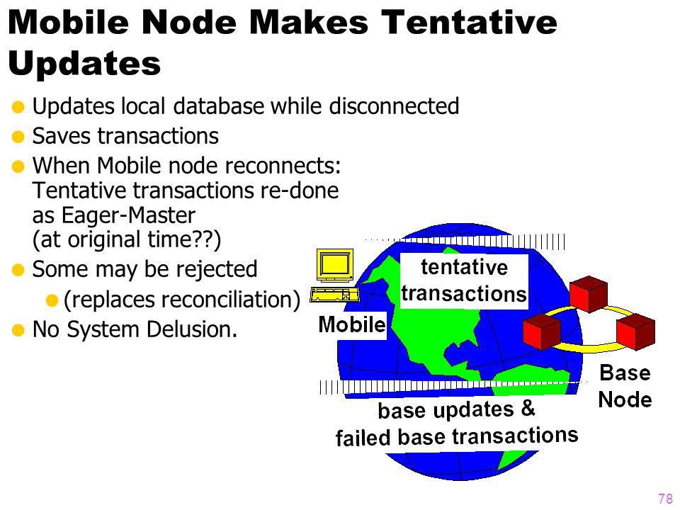 77 Two Tier Replication  Two kinds of nodes:  Base nodes always connected, always up  Mobile nodes occasionally connected  Data mastered at base n