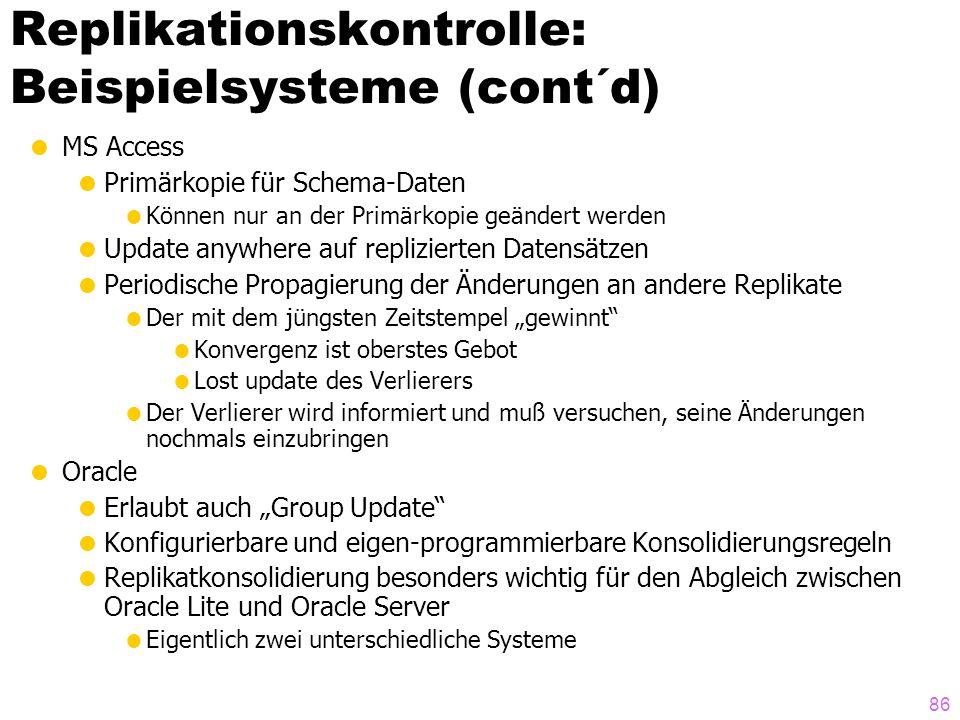 85 Replikationskontrolle: Beispielsysteme  Domain Name Server (DNS)  Primärkopien liefern autoritative Antworten  Update immer erst auf der Primärkopie  Asynchrone Propagierung der Updates an andere Replikate  Zusätzlich Caching/Pufferung  TTL: Time To Live  Ungültiger Cache-Eintrag wird erkannt und ersetzt  CVS  Front-end für RCS  Update anywhere  Konsolidierung beim check-in  Zeitstempel-basierte Kontrolle  Wenn Zeitstempel zu alt, wird automatische Konsolidierung (~zeilenweiser merge zweier Dateien) versucht  Evtl.