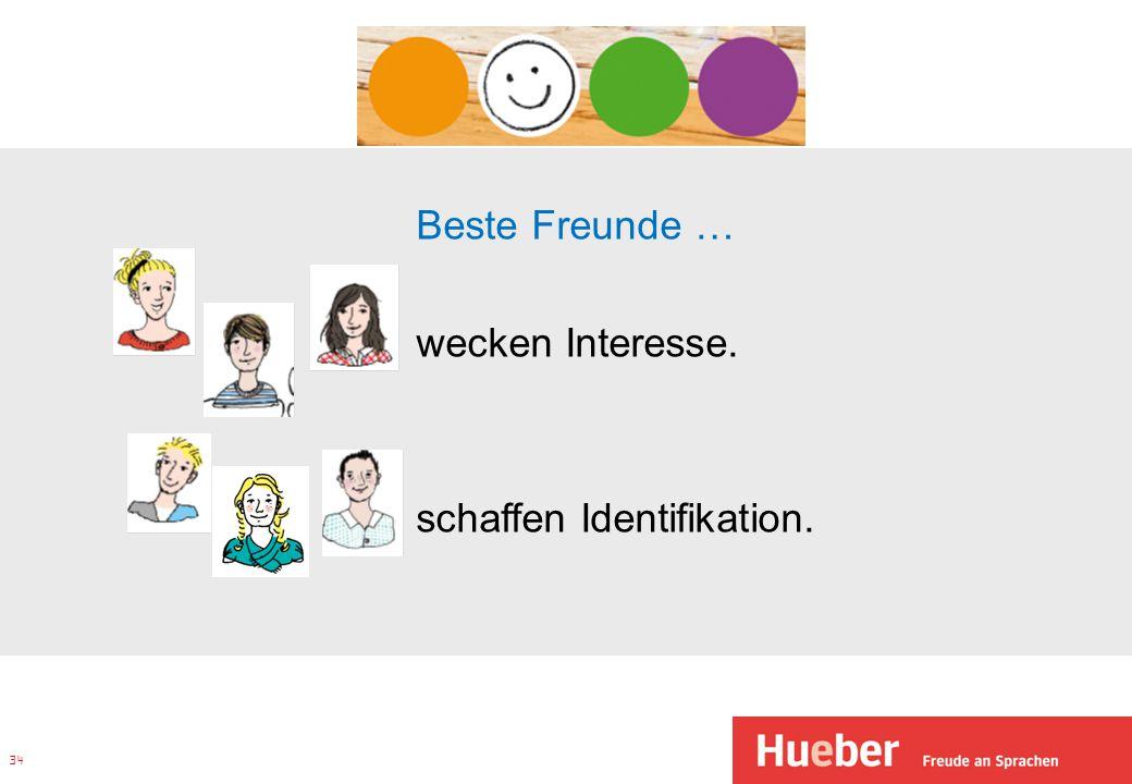34 Beste Freunde … wecken Interesse. schaffen Identifikation.
