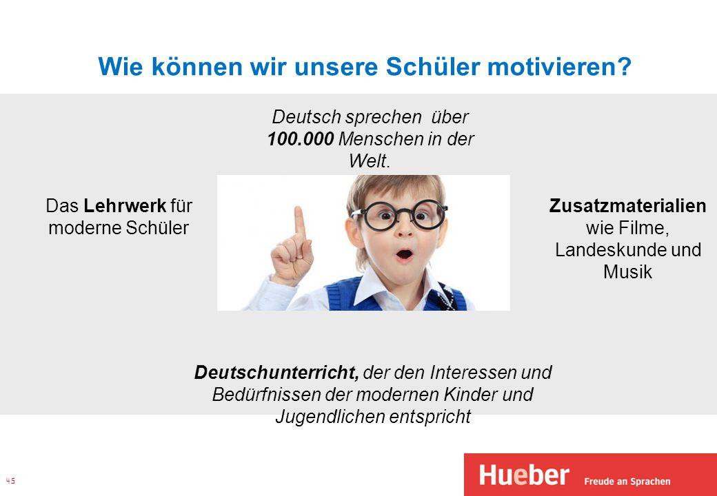Wie können wir unsere Schüler motivieren? 45 Deutsch sprechen über 100.000 Menschen in der Welt. Deutschunterricht, der den Interessen und Bedürfnisse