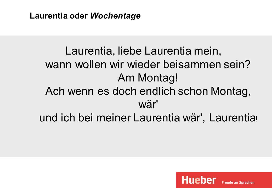 Laurentia oder Wochentage Laurentia, liebe Laurentia mein, wann wollen wir wieder beisammen sein? Am Montag! Ach wenn es doch endlich schon Montag, wä