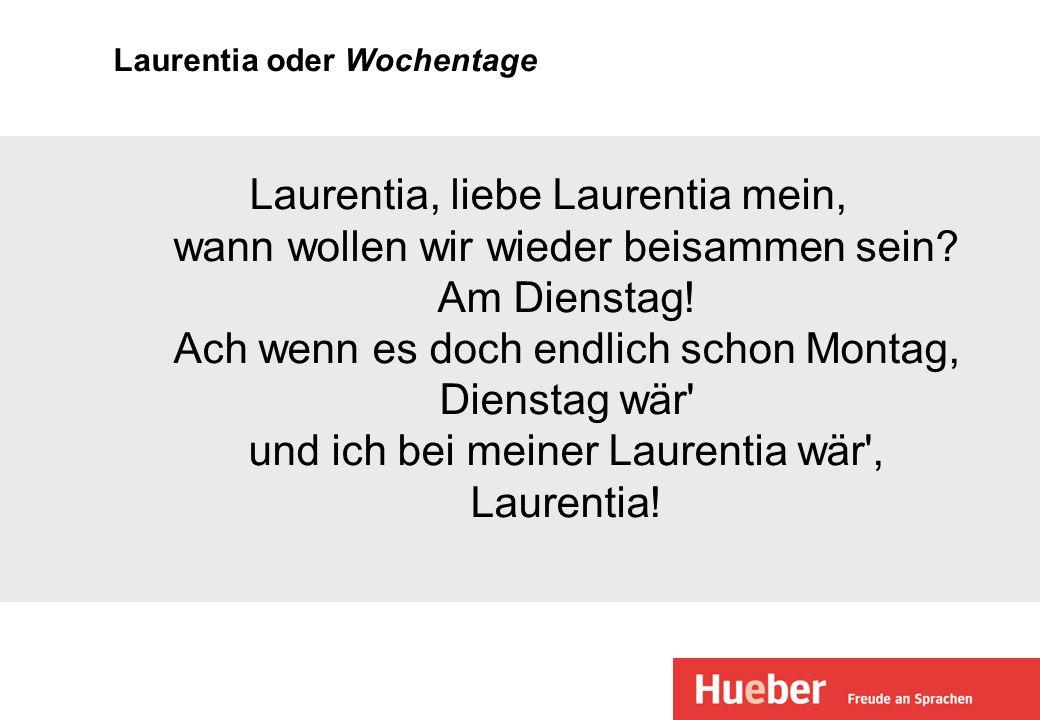 Laurentia oder Wochentage Laurentia, liebe Laurentia mein, wann wollen wir wieder beisammen sein? Am Dienstag! Ach wenn es doch endlich schon Montag,