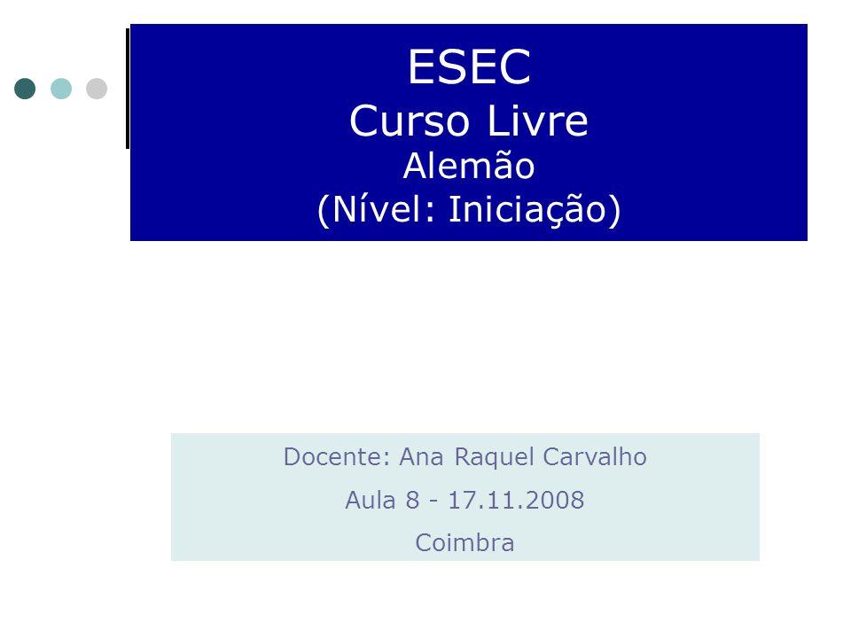 ESEC Curso Livre Alemão (Nível: Iniciação) Docente: Ana Raquel Carvalho Aula 8 - 17.11.2008 Coimbra