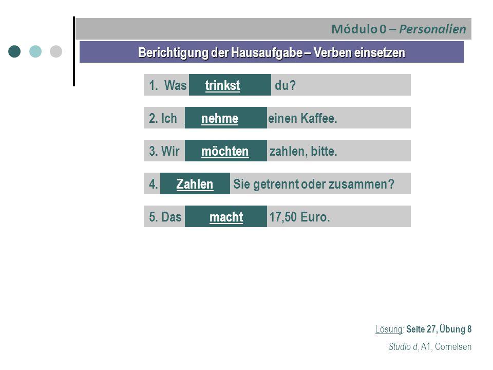 Berichtigung der Hausaufgabe – Verben einsetzen Lösung: Seite 27, Übung 8 Studio d, A1, Cornelsen 1. Was _____________ du?trinkst 2. Ich _____________