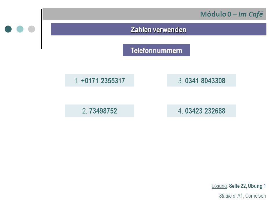 Zahlen verwenden Telefonnummern 1. +0171 2355317 2. 73498752 3. 0341 8043308 4. 03423 232688 Lösung: Seite 22, Übung 1 Studio d, A1, Cornelsen Módulo