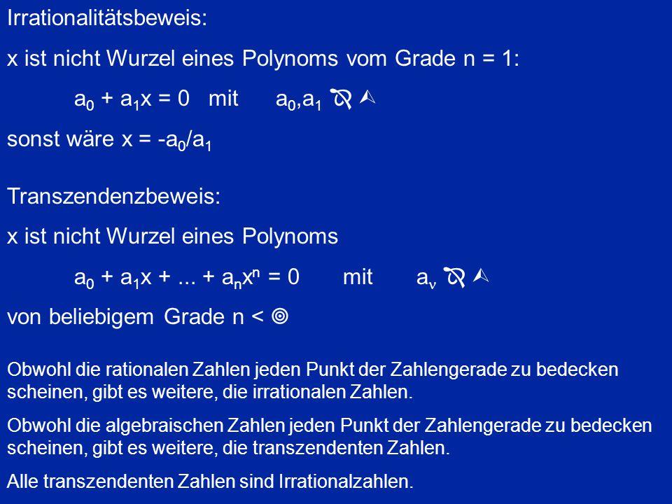 Irrationalitätsbeweis: x ist nicht Wurzel eines Polynoms vom Grade n = 1: a 0 + a 1 x = 0mita 0,a 1    sonst wäre x = -a 0 /a 1 Transzendenzbeweis: