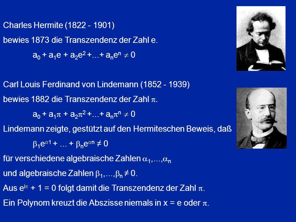 Charles Hermite (1822 - 1901) bewies 1873 die Transzendenz der Zahl e. a 0 + a 1 e + a 2 e 2 +...+ a n e n  0 Carl Louis Ferdinand von Lindemann (185