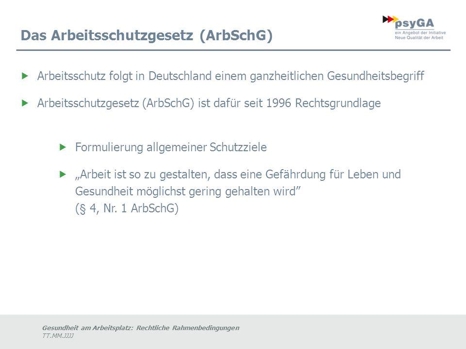 """Gesundheit am Arbeitsplatz: Rechtliche Rahmenbedingungen TT.MM.JJJJ Das Arbeitsschutzgesetz (ArbSchG)  Arbeitsschutz folgt in Deutschland einem ganzheitlichen Gesundheitsbegriff  Arbeitsschutzgesetz (ArbSchG) ist dafür seit 1996 Rechtsgrundlage  Formulierung allgemeiner Schutzziele  """"Arbeit ist so zu gestalten, dass eine Gefährdung für Leben und Gesundheit möglichst gering gehalten wird (§ 4, Nr."""