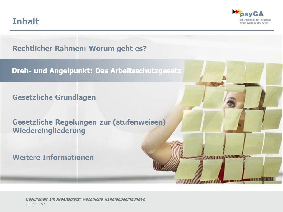 Gesundheit am Arbeitsplatz: Rechtliche Rahmenbedingungen TT.MM.JJJJ Inhalt Dreh- und Angelpunkt: Das Arbeitsschutzgesetz Rechtlicher Rahmen: Worum geht es.