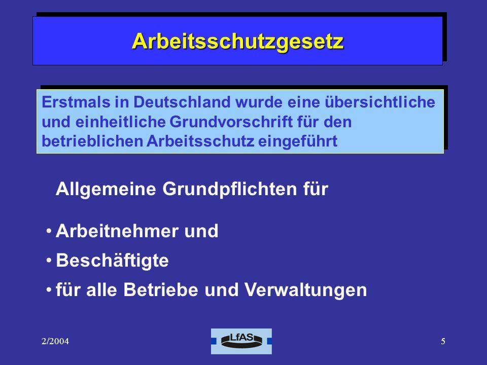 2/20045 ArbeitsschutzgesetzArbeitsschutzgesetz Allgemeine Grundpflichten für Arbeitnehmer und Beschäftigte für alle Betriebe und Verwaltungen Erstmals in Deutschland wurde eine übersichtliche und einheitliche Grundvorschrift für den betrieblichen Arbeitsschutz eingeführt