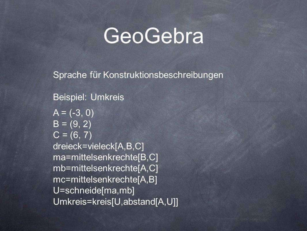 GeoGebra Sprache für Konstruktionsbeschreibungen Beispiel: Umkreis A = (-3, 0) B = (9, 2) C = (6, 7) dreieck=vieleck[A,B,C] ma=mittelsenkrechte[B,C] mb=mittelsenkrechte[A,C] mc=mittelsenkrechte[A,B] U=schneide[ma,mb] Umkreis=kreis[U,abstand[A,U]]