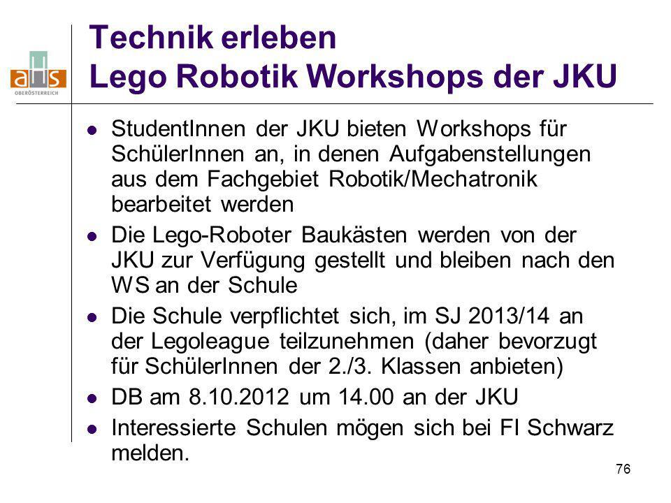 76 Technik erleben Lego Robotik Workshops der JKU StudentInnen der JKU bieten Workshops für SchülerInnen an, in denen Aufgabenstellungen aus dem Fachg