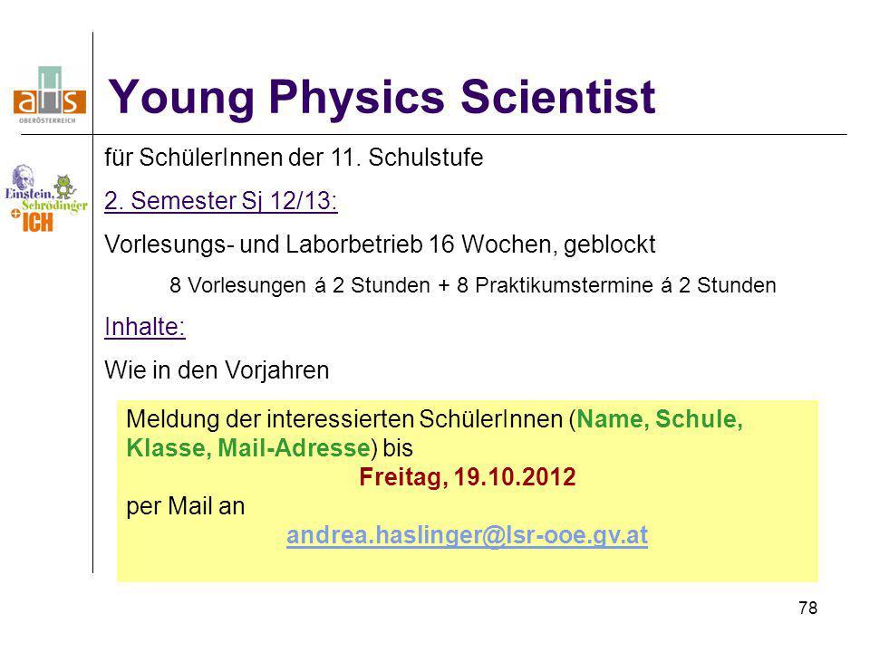 78 Young Physics Scientist für SchülerInnen der 11. Schulstufe 2. Semester Sj 12/13: Vorlesungs- und Laborbetrieb 16 Wochen, geblockt 8 Vorlesungen á