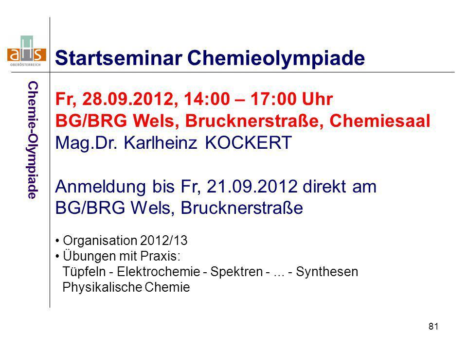 81 Startseminar Chemieolympiade Fr, 28.09.2012, 14:00 – 17:00 Uhr BG/BRG Wels, Brucknerstraße, Chemiesaal Mag.Dr. Karlheinz KOCKERT Anmeldung bis Fr,