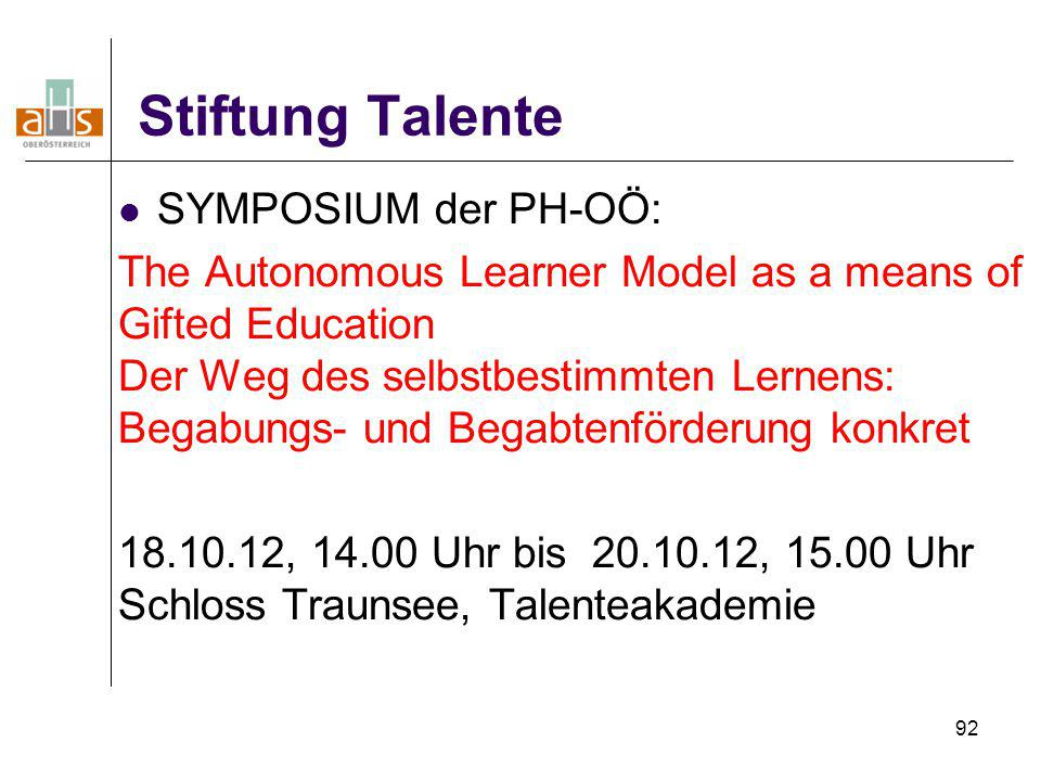 92 Stiftung Talente SYMPOSIUM der PH-OÖ: The Autonomous Learner Model as a means of Gifted Education Der Weg des selbstbestimmten Lernens: Begabungs-