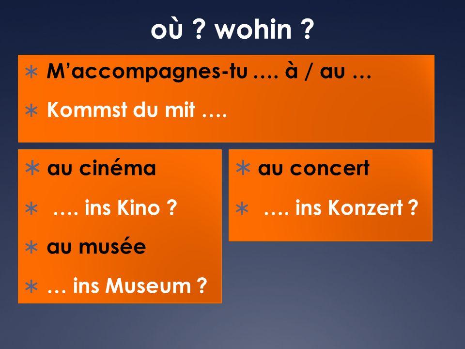 où ? wohin ?  M'accompagnes-tu …. à / au …  Kommst du mit ….  au cinéma  …. ins Kino ?  au musée  … ins Museum ?  au concert  …. ins Konzert ?