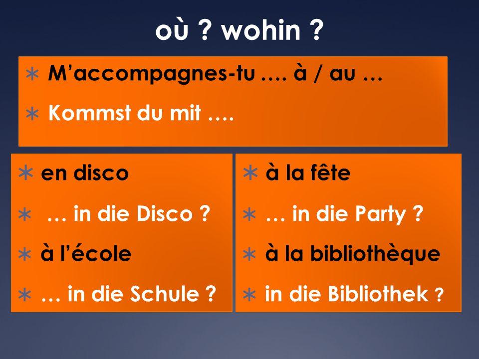 où ? wohin ?  M'accompagnes-tu …. à / au …  Kommst du mit ….  en disco  … in die Disco ?  à l'école  … in die Schule ?  à la fête  … in die Pa