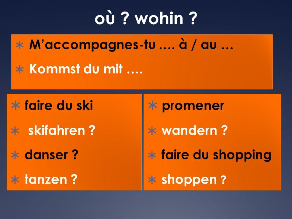 où ? wohin ?  M'accompagnes-tu …. à / au …  Kommst du mit ….  faire du ski  skifahren ?  danser ?  tanzen ?  promener  wandern ?  faire du sh