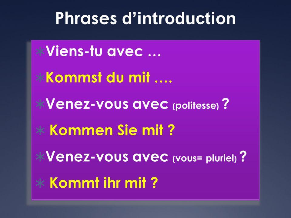 Phrases d'introduction  Viens-tu avec …  Kommst du mit ….  Venez-vous avec ( politesse ) ?  Kommen Sie mit ?  Venez-vous avec ( vous= pluriel ) ?
