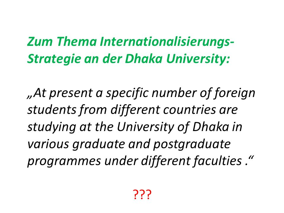 "Zum Thema Internationalisierungs- Strategie an der Dhaka University: ""At present a specific number of foreign students from different countries are studying at the University of Dhaka in various graduate and postgraduate programmes under different faculties."