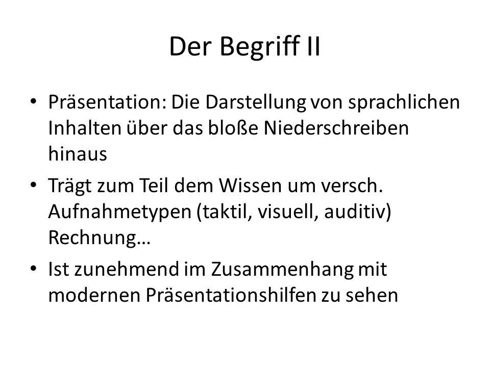 Der Begriff II Präsentation: Die Darstellung von sprachlichen Inhalten über das bloße Niederschreiben hinaus Trägt zum Teil dem Wissen um versch. Aufn
