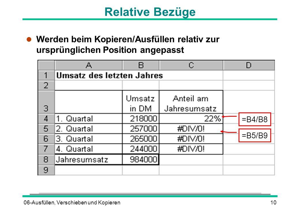 06-Ausfüllen, Verschieben und Kopieren10 Relative Bezüge l Werden beim Kopieren/Ausfüllen relativ zur ursprünglichen Position angepasst =B4/B8 =B5/B9