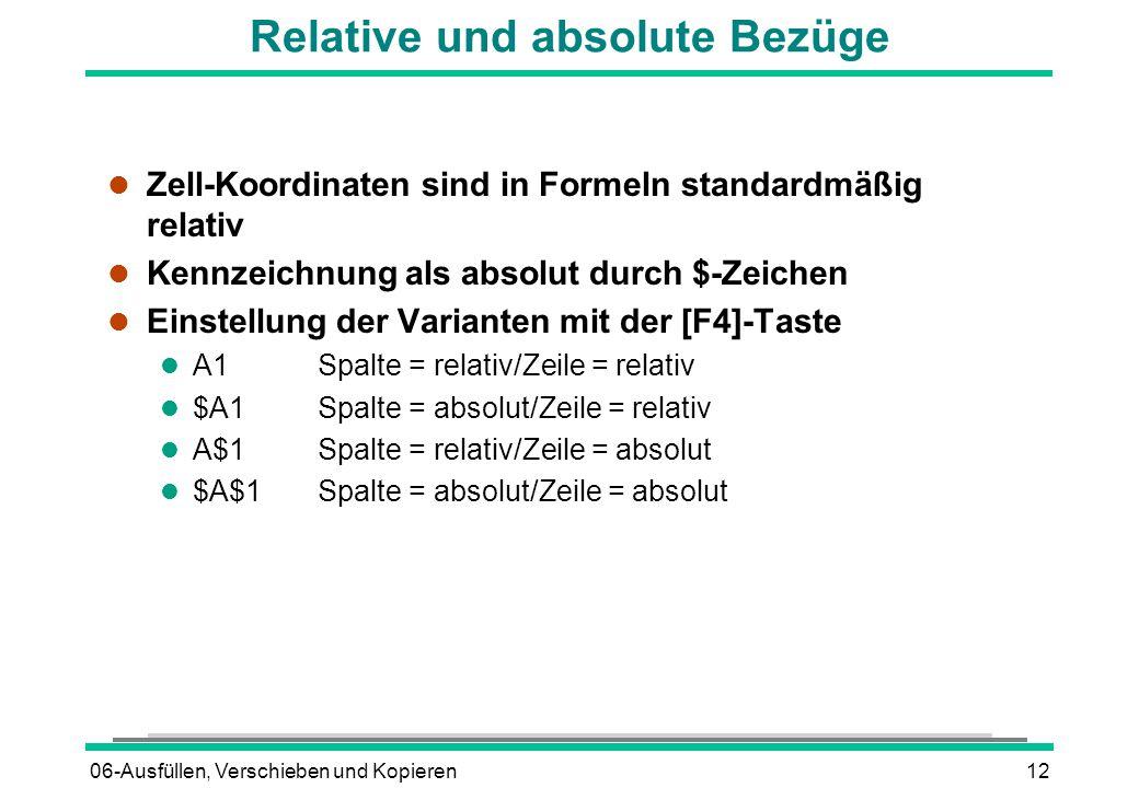 06-Ausfüllen, Verschieben und Kopieren12 Relative und absolute Bezüge l Zell-Koordinaten sind in Formeln standardmäßig relativ l Kennzeichnung als absolut durch $-Zeichen Einstellung der Varianten mit der [F4]-Taste l A1Spalte = relativ/Zeile = relativ l $A1Spalte = absolut/Zeile = relativ l A$1Spalte = relativ/Zeile = absolut l $A$1Spalte = absolut/Zeile = absolut