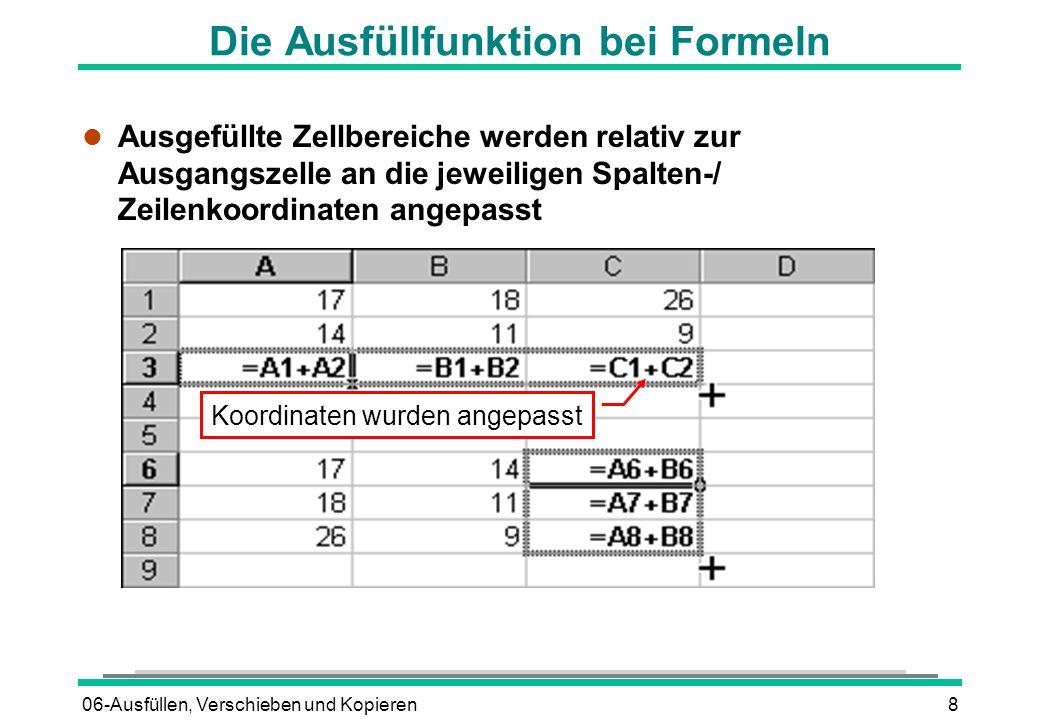 06-Ausfüllen, Verschieben und Kopieren8 Die Ausfüllfunktion bei Formeln l Ausgefüllte Zellbereiche werden relativ zur Ausgangszelle an die jeweiligen Spalten-/ Zeilenkoordinaten angepasst Koordinaten wurden angepasst